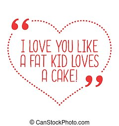 Funny love quote. I love you like a fat kid loves a cake.