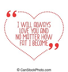 Funny love quote. I will always love you and no matter how fat I become.