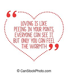 Funny love quote. Loving is like peeing in your pants,...