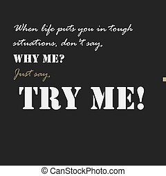 When life puts you in tough situations, don't say, Why me'...