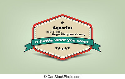 Zodiac fun facts badge - Aquarius don't beg. They will let...