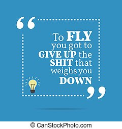 Inspirational motivational quote To fly you got to give up...