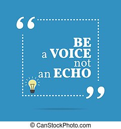 Inspirational motivational quote. Be a voice not an echo....