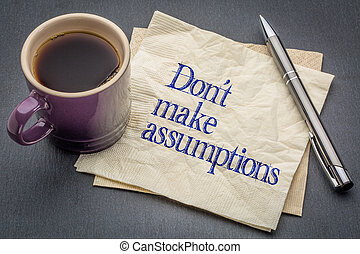 No assumptions reminder - Don not make assumption advice or...