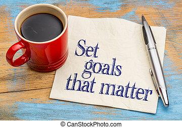 Set goals that matter on napkin - Set goals that matter...
