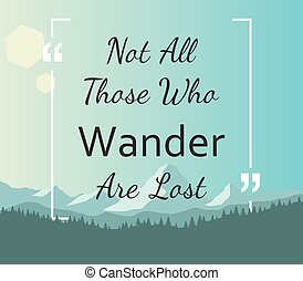 Quote - Not all those who wander are lost