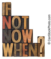 if not now, when - question - call for action or decision -...