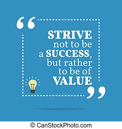 Inspirational motivational quote. Strive not to be a success, but rather to be of value.