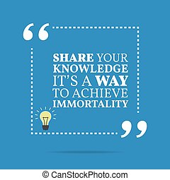 Inspirational motivational quote. Share your knowledge it's a way to achieve immortality.
