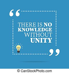 Inspirational motivational quote. There is no knowledge without unity.