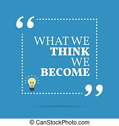Inspirational motivational quote What we think we become...