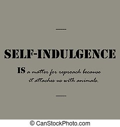 Self-indulgence is a matter for reproach - Self-indulgence...