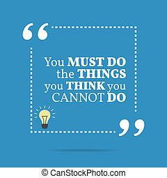 Inspirational motivational quote You must do the things you...