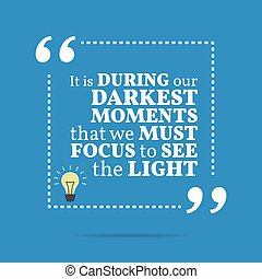Inspirational motivational quote It is during our darkest...