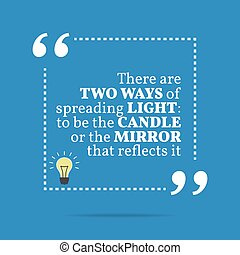 Inspirational motivational quote. There are two ways of spreading light: to be the candle or the mirror that reflects it.