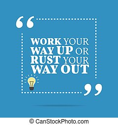 Inspirational motivational quote. Work your way up or rust...
