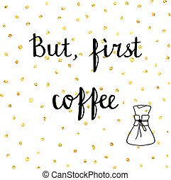 Hand drawn illustration with quote. - But, first coffee....