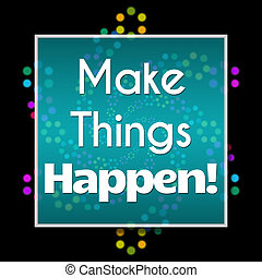Make Things Happen Dark Colorful - Make things happen text...