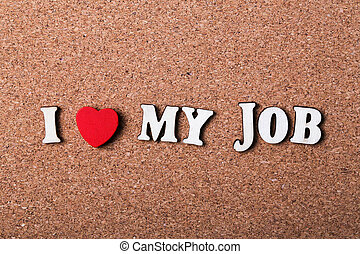 I Love My Job concept on the wooden cork background