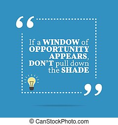 Inspirational motivational quote. If a window of opportunity...
