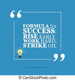 Inspirational motivational quote. Formula for success: rise early, work hard, strike oil.