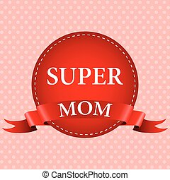 Medal of super mom with a red ribbon for the holiday Mother...