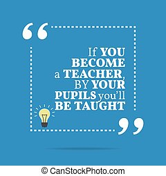Inspirational motivational quote If you become a teacher, by...