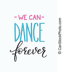 We can Dance Forever quote typography - We can Dance Forever...