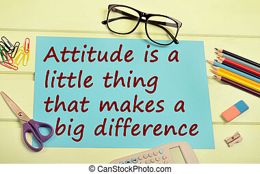 Attitude is a little thing that you makes a big difference -...