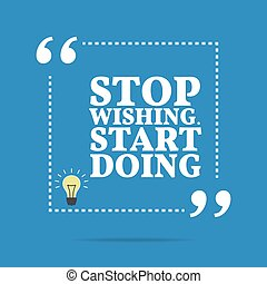 Inspirational motivational quote Stop wishing Start doing...