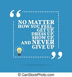 Inspirational motivational quote No matter how you feel, get...