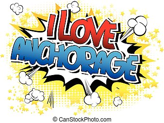 I Love Anchorage - Comic book style word on comic book...
