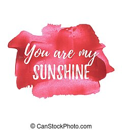 You Are My Sunshine vector card, poster, logo, illustration, lettering, words, text written on red pink painted hand drawn background. Typographical motivational inspirational positive love template.
