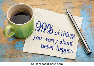 99 of things we are worrying about never happen -...
