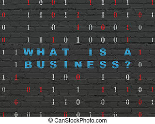 Business concept: What is a Business? on wall background