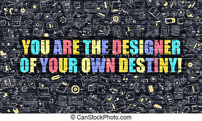 You are the Designer of Your Own Destiny - You are the...