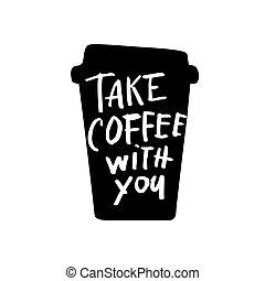 take coffee with you - Take coffee with you lettering Coffee...