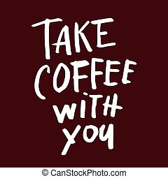 take coffee with you - Take coffee with you lettering Coffee...