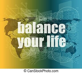 Life style concept: words balance you life on digital screen...