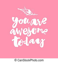 You are awesome today. Concept hand lettering motivation...