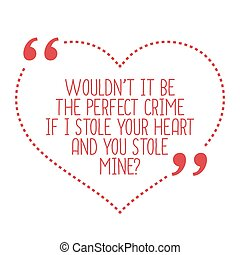 Funny love quote Wouldnt it be the perfect crime if I stole...