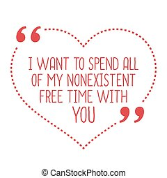 Funny love quote I want to spend all of my nonexistent free...