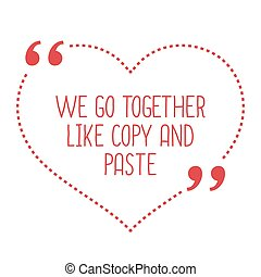 Funny love quote We go together like copy and paste Simple...