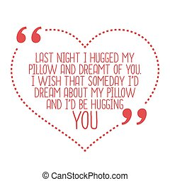 Funny love quote. Last night I hugged my pillow and dreamt...
