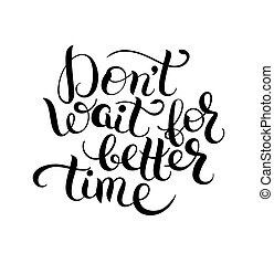black and white lettering quote poster - Dont wait for...