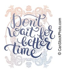 Dont wait for better time hand written motivation...