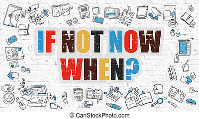 If Not Now When Concept with Doodle Design Icons. - If Not...