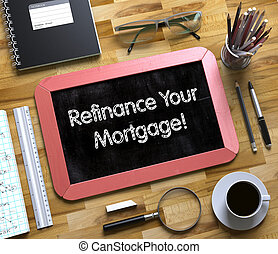 Refinance Your Mortgage on Small Chalkboard - Top View of...
