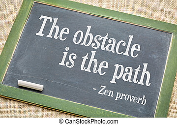 Obstacle is the path Zen proverb - The obstacle is the path...