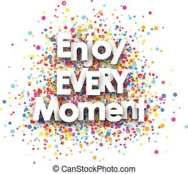 Enjoy every moment poster. - Enjoy every moment paper poster...